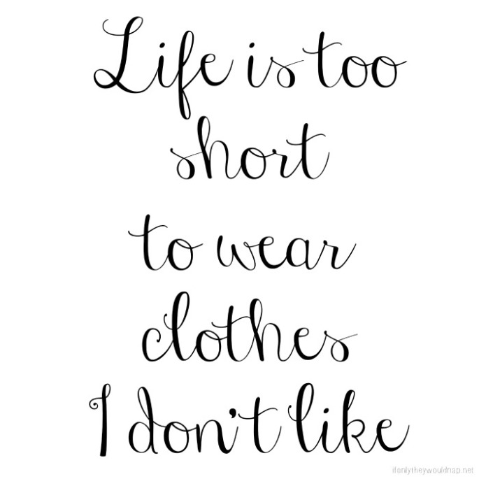Life is too short to wear clothes I don't like